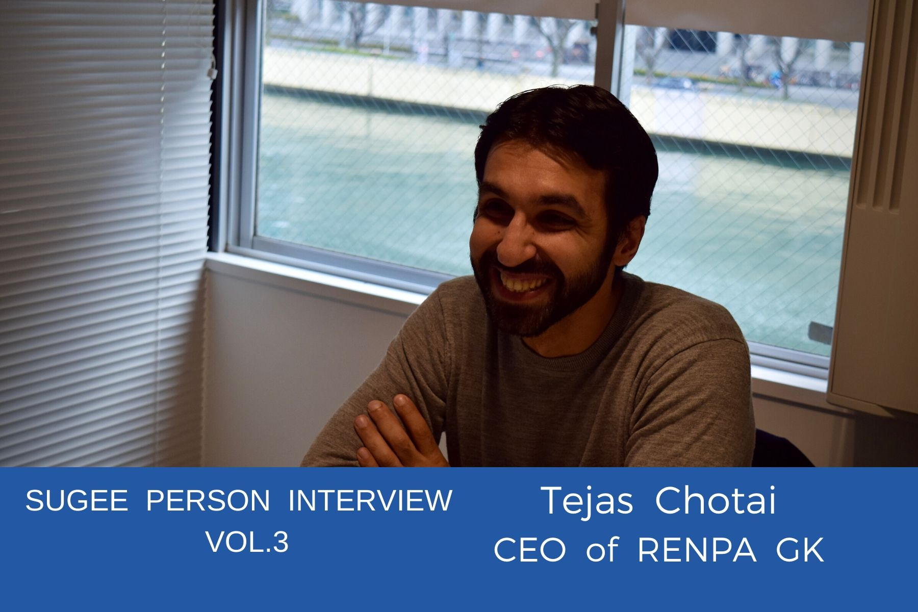 SUGEE person interview Vol.3 – Tejas Chotai, CEO of RENPA GK